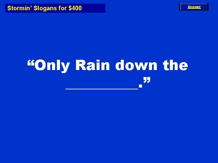 """Stormin' Slogans for $400 Answer """"Only Rain down the _____. """""""