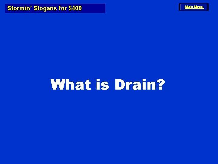 Stormin' Slogans for $400 What is Drain? Main Menu