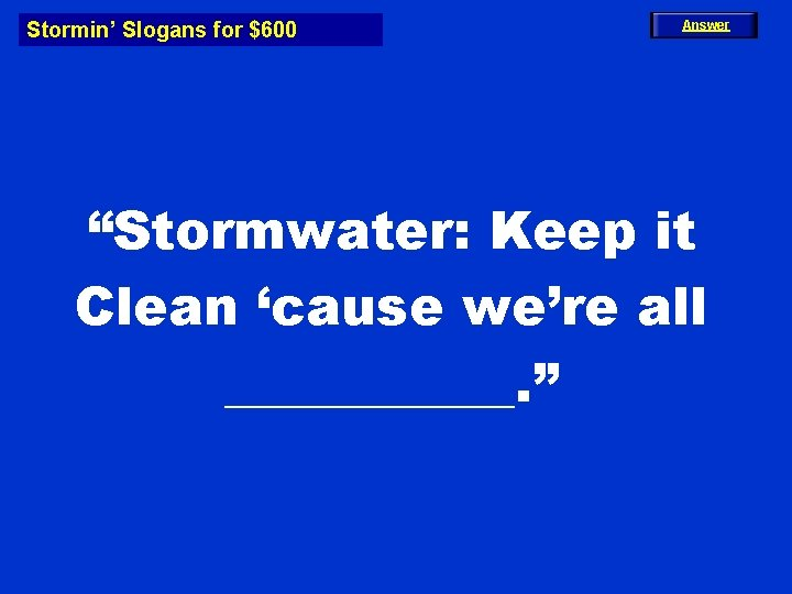 """Stormin' Slogans for $600 Answer """"Stormwater: Keep it Clean 'cause we're all ______. """""""