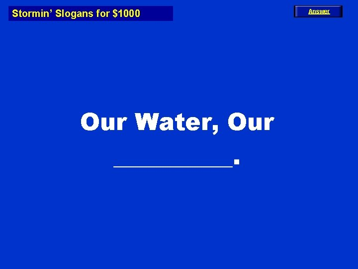 Stormin' Slogans for $1000 Our Water, Our _____. Answer