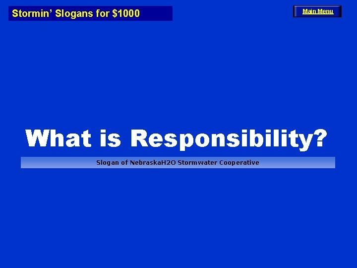 Stormin' Slogans for $1000 Main Menu What is Responsibility? Slogan of Nebraska. H 2