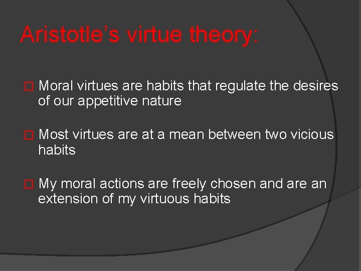 Aristotle's virtue theory: � Moral virtues are habits that regulate the desires of our