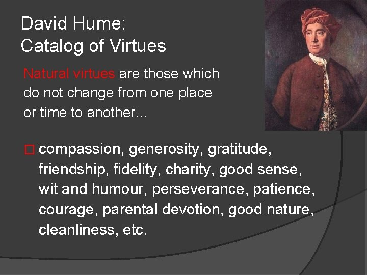 David Hume: Catalog of Virtues Natural virtues are those which do not change from