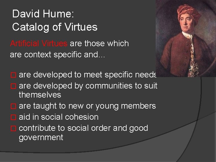 David Hume: Catalog of Virtues Artificial Virtues are those which are context specific and…