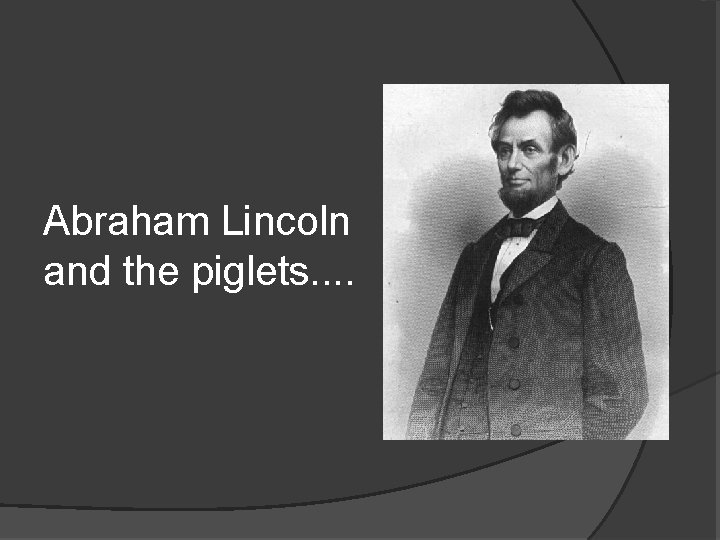 Abraham Lincoln and the piglets. .