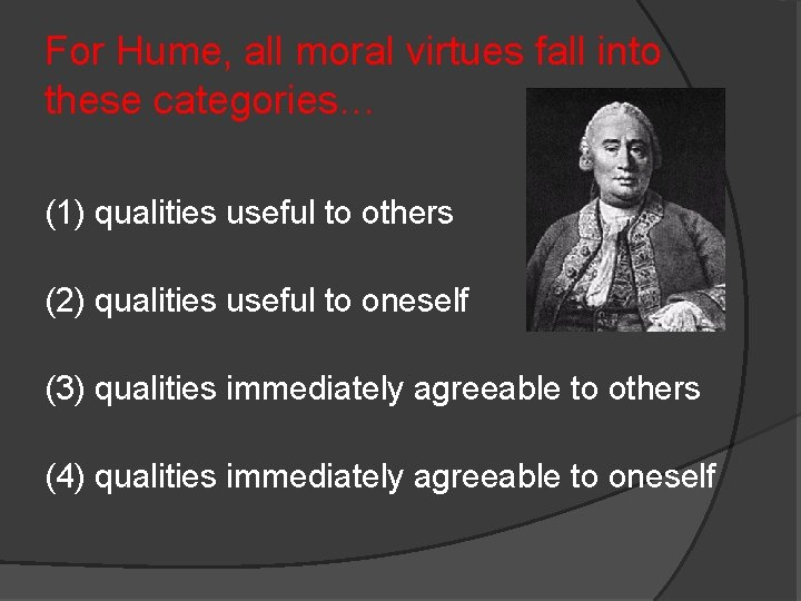 For Hume, all moral virtues fall into these categories… (1) qualities useful to others