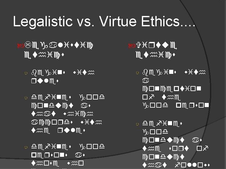 Legalistic vs. Virtue Ethics. . Legalistic ethics ○ begins ethics with rules ○ defines