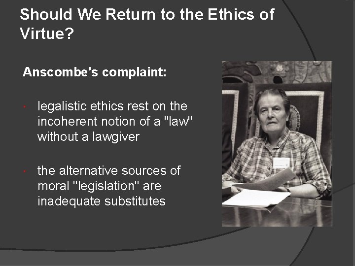 Should We Return to the Ethics of Virtue? Anscombe's complaint: legalistic ethics rest on