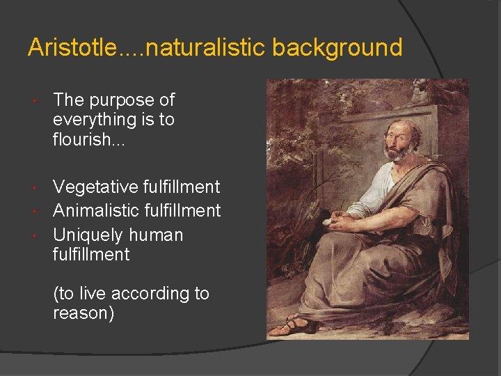 Aristotle. . naturalistic background The purpose of everything is to flourish. . . Vegetative