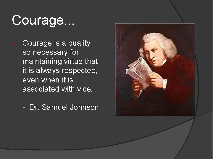 Courage. . . Courage is a quality so necessary for maintaining virtue that it