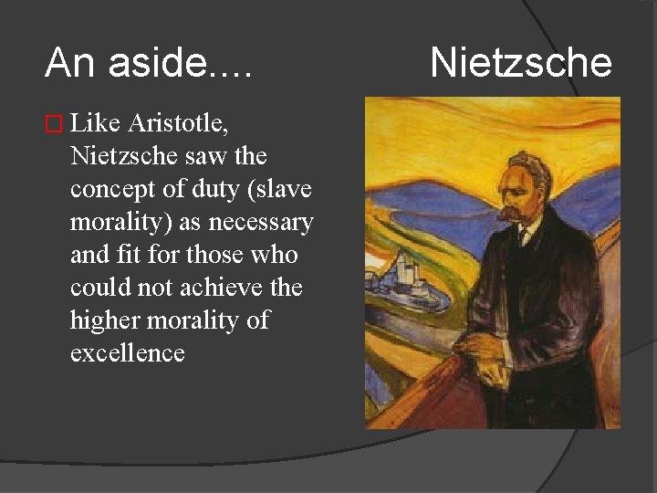 An aside. . Nietzsche � Like Aristotle, Nietzsche saw the concept of duty (slave