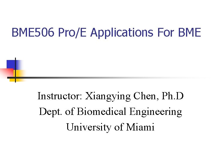 BME 506 Pro/E Applications For BME Instructor: Xiangying Chen, Ph. D Dept. of Biomedical