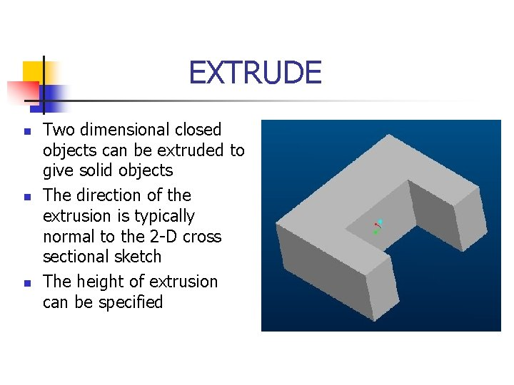 EXTRUDE n n n Two dimensional closed objects can be extruded to give solid