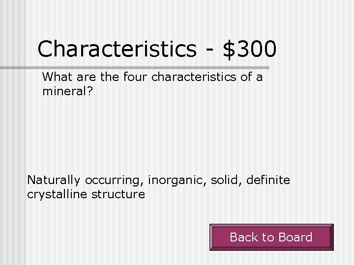 Characteristics - $300 What are the four characteristics of a mineral? Naturally occurring, inorganic,