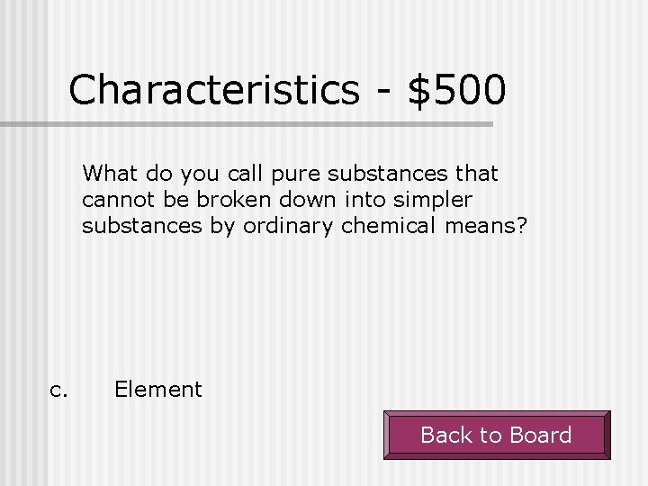 Characteristics - $500 What do you call pure substances that cannot be broken down