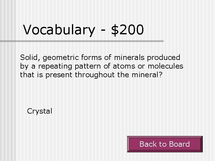 Vocabulary - $200 Solid, geometric forms of minerals produced by a repeating pattern of