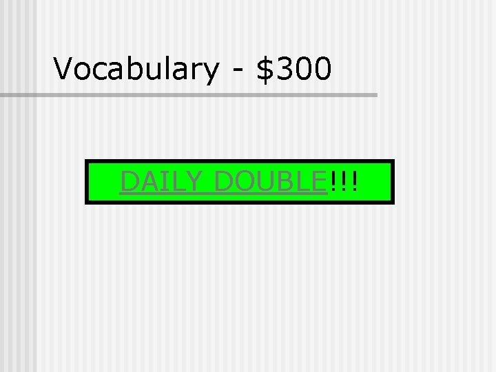 Vocabulary - $300 DAILY DOUBLE!!!