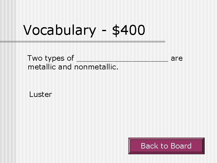 Vocabulary - $400 Two types of __________ are metallic and nonmetallic. Luster Back to