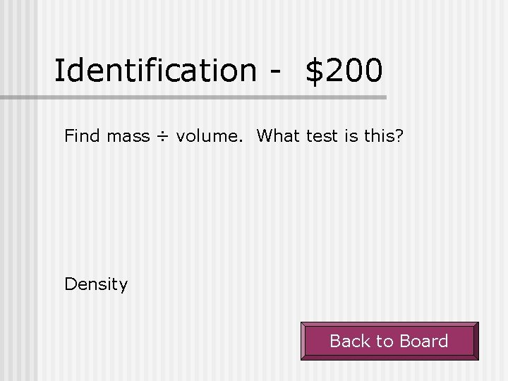Identification - $200 Find mass ÷ volume. What test is this? Density Back to
