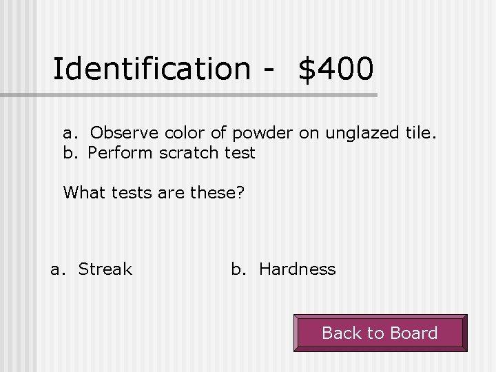 Identification - $400 a. Observe color of powder on unglazed tile. b. Perform scratch