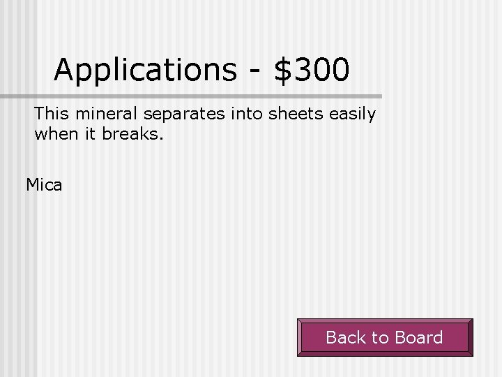 Applications - $300 This mineral separates into sheets easily when it breaks. Mica Back