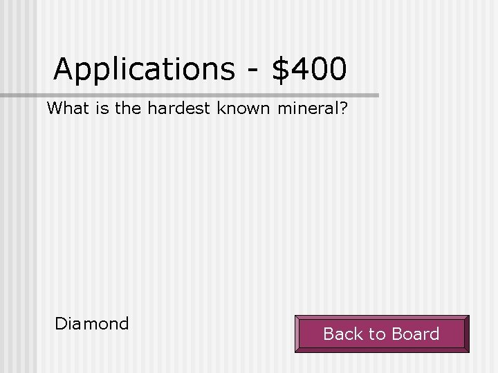 Applications - $400 What is the hardest known mineral? Diamond Back to Board