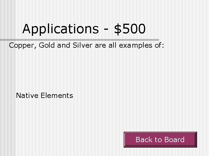 Applications - $500 Copper, Gold and Silver are all examples of: Native Elements Back