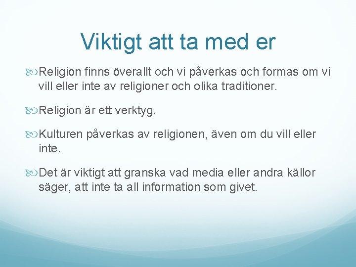 Viktigt att ta med er Religion finns överallt och vi påverkas och formas om
