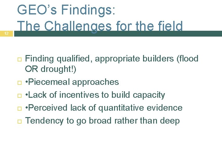 12 GEO's Findings: The Challenges for the field Finding qualified, appropriate builders (flood OR