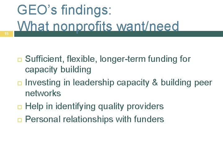 15 GEO's findings: What nonprofits want/need Sufficient, flexible, longer-term funding for capacity building Investing
