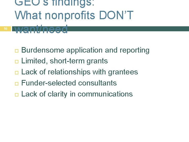 16 GEO's findings: What nonprofits DON'T want/need Burdensome application and reporting Limited, short-term grants