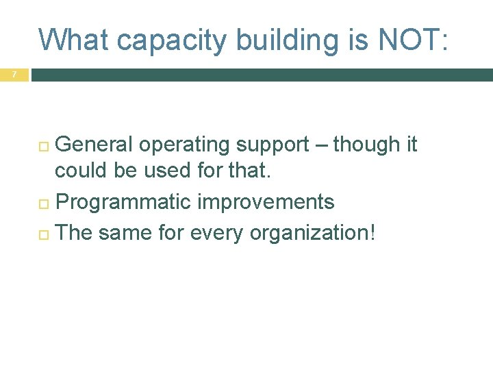 What capacity building is NOT: 7 General operating support – though it could be