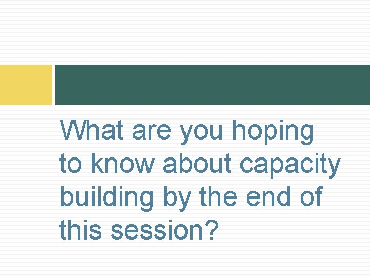 What are you hoping to know about capacity building by the end of this