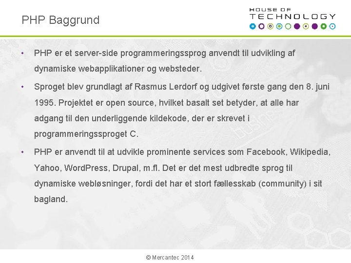 PHP Baggrund • PHP er et server-side programmeringssprog anvendt til udvikling af dynamiske webapplikationer