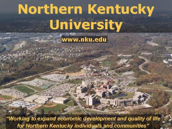 "Northern Kentucky University www. nku. edu ""Working to expand economic development and quality of"