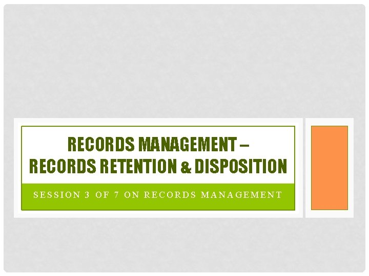 RECORDS MANAGEMENT – RECORDS RETENTION & DISPOSITION SESSION 3 OF 7 ON RECORDS MANAGEMENT