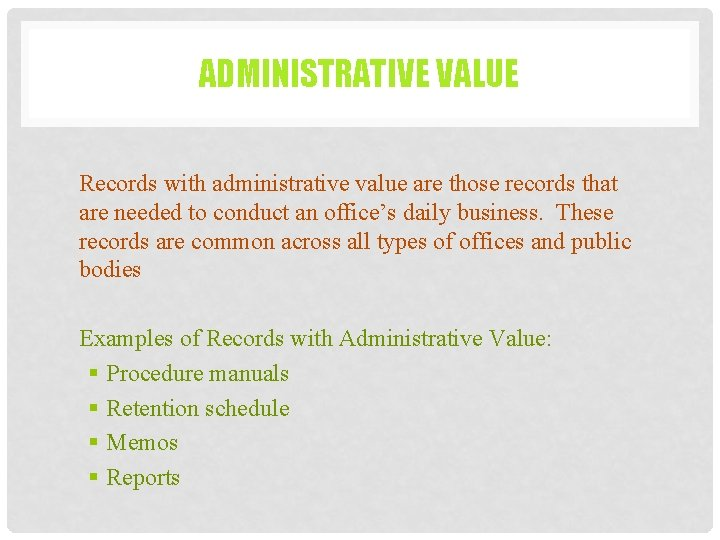 ADMINISTRATIVE VALUE Records with administrative value are those records that are needed to conduct