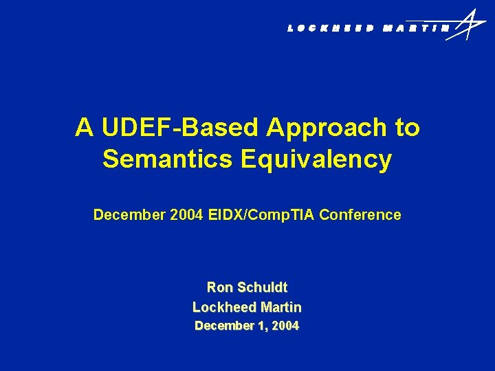 A UDEF-Based Approach to Semantics Equivalency December 2004 EIDX/Comp. TIA Conference Ron Schuldt Lockheed