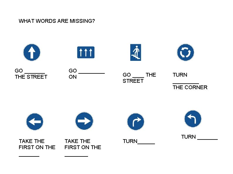 WHAT WORDS ARE MISSING? GO _______ THE STREET TAKE THE FIRST ON THE _______