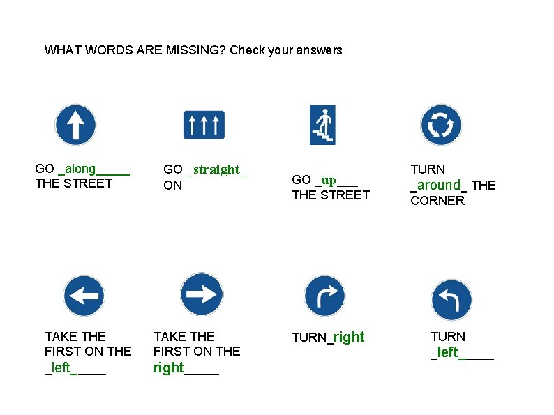 WHAT WORDS ARE MISSING? Check your answers GO _along_____ THE STREET TAKE THE FIRST