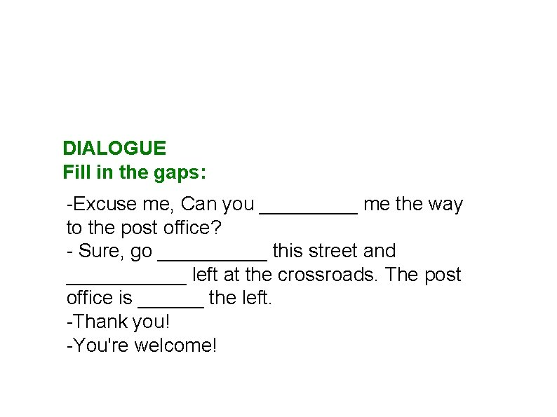 DIALOGUE Fill in the gaps: -Excuse me, Can you _____ me the way to