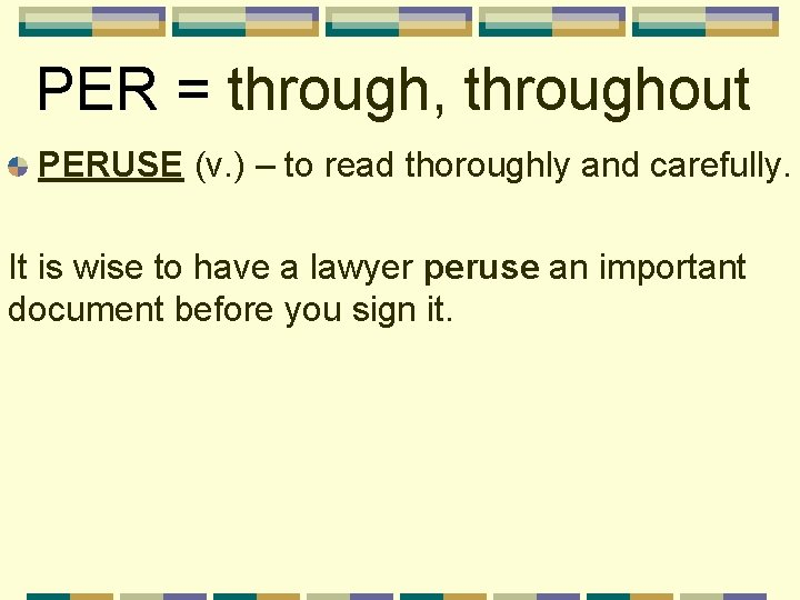 PER = through, throughout PERUSE (v. ) – to read thoroughly and carefully. It