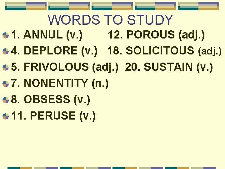 WORDS TO STUDY 1. ANNUL (v. ) 12. POROUS (adj. ) 4. DEPLORE (v.