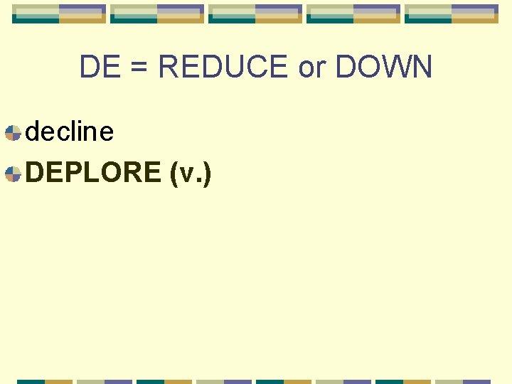 DE = REDUCE or DOWN decline DEPLORE (v. )
