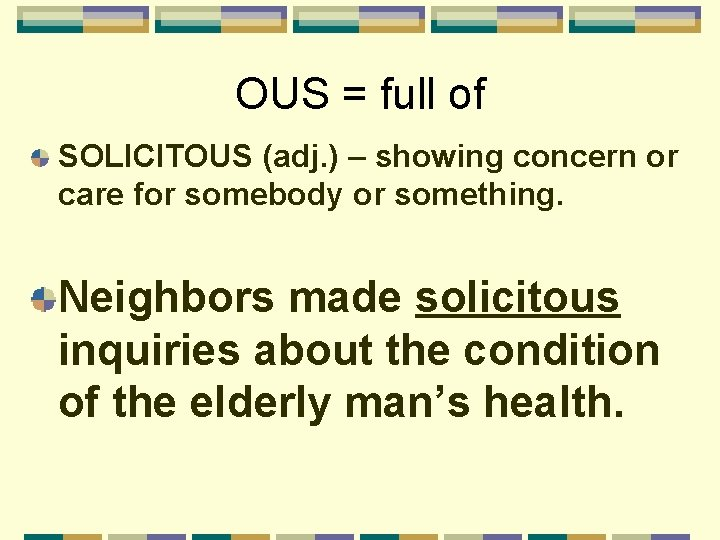 OUS = full of SOLICITOUS (adj. ) – showing concern or care for somebody