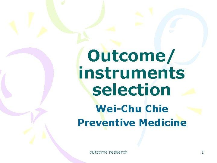 Outcome/ instruments selection Wei-Chu Chie Preventive Medicine outcome research 1