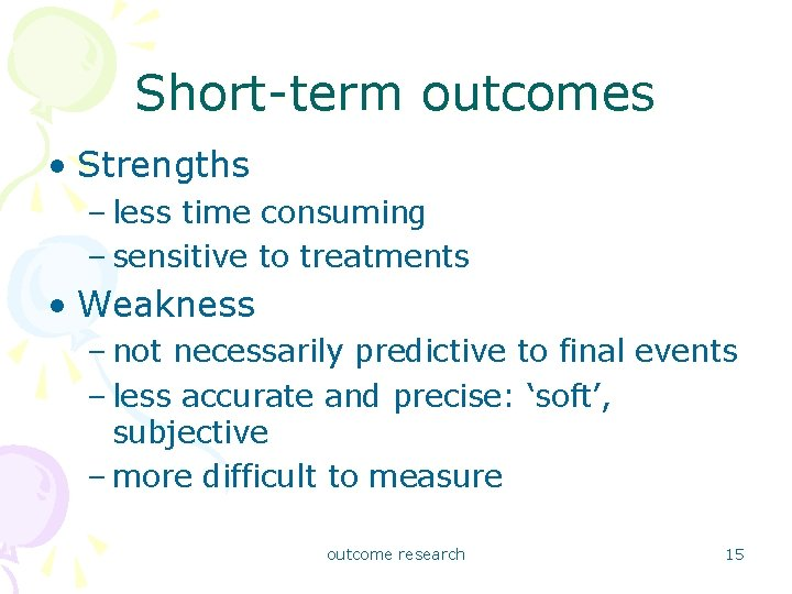 Short-term outcomes • Strengths – less time consuming – sensitive to treatments • Weakness