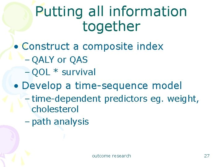 Putting all information together • Construct a composite index – QALY or QAS –