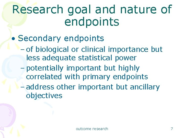 Research goal and nature of endpoints • Secondary endpoints – of biological or clinical