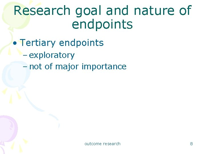 Research goal and nature of endpoints • Tertiary endpoints – exploratory – not of